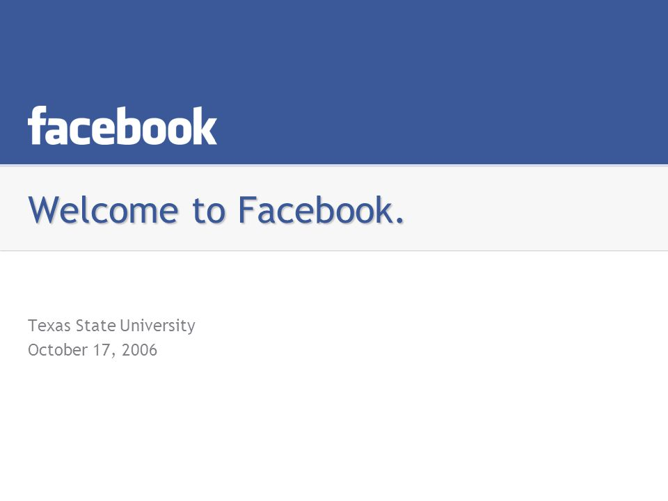Welcome to Facebook. Texas State University October 17, 2006