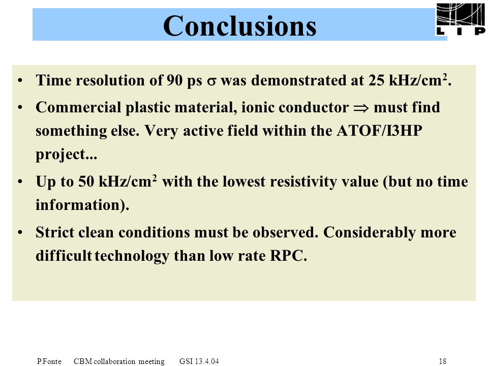 P.Fonte CBM collaboration meeting GSI 13.4.0418 Conclusions Time resolution of 90 ps  was demonstrated at 25 kHz/cm 2.
