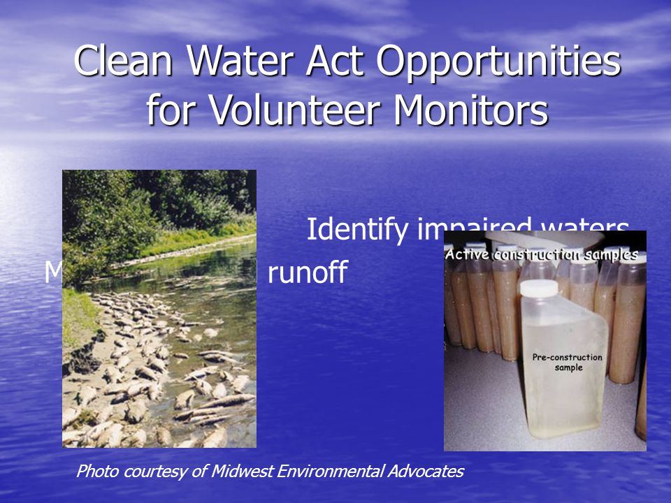 Identify impaired waters Monitor polluted runoff Clean Water Act Opportunities for Volunteer Monitors Photo courtesy of Midwest Environmental Advocates