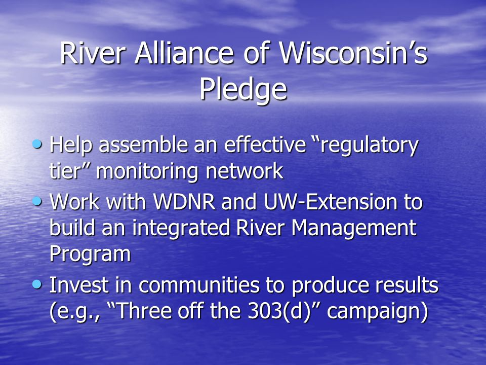 River Alliance of Wisconsin's Pledge Help assemble an effective regulatory tier monitoring network Help assemble an effective regulatory tier monitoring network Work with WDNR and UW-Extension to build an integrated River Management Program Work with WDNR and UW-Extension to build an integrated River Management Program Invest in communities to produce results (e.g., Three off the 303(d) campaign) Invest in communities to produce results (e.g., Three off the 303(d) campaign)