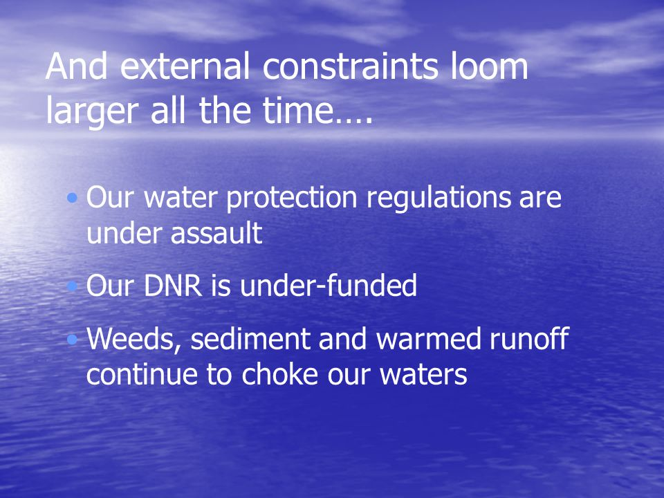 Our water protection regulations are under assault Our DNR is under-funded Weeds, sediment and warmed runoff continue to choke our waters And external constraints loom larger all the time….