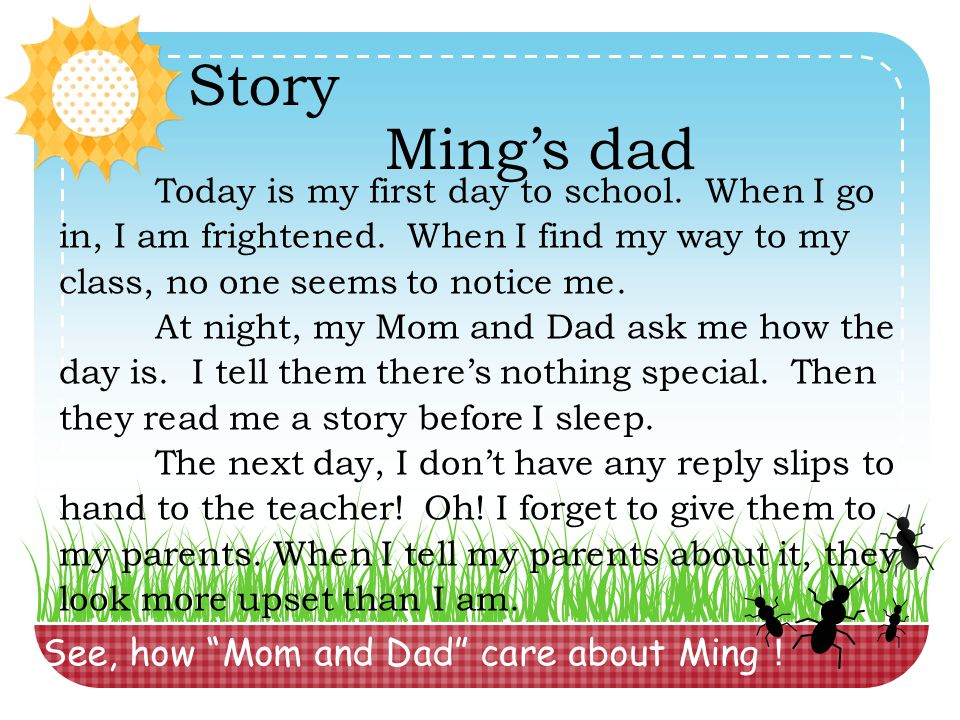 "See, how ""Mom and Dad"" care about Ming ! Story Ming's dad Today is my first day to school. When I go in, I am frightened. When I find my way to my cla"