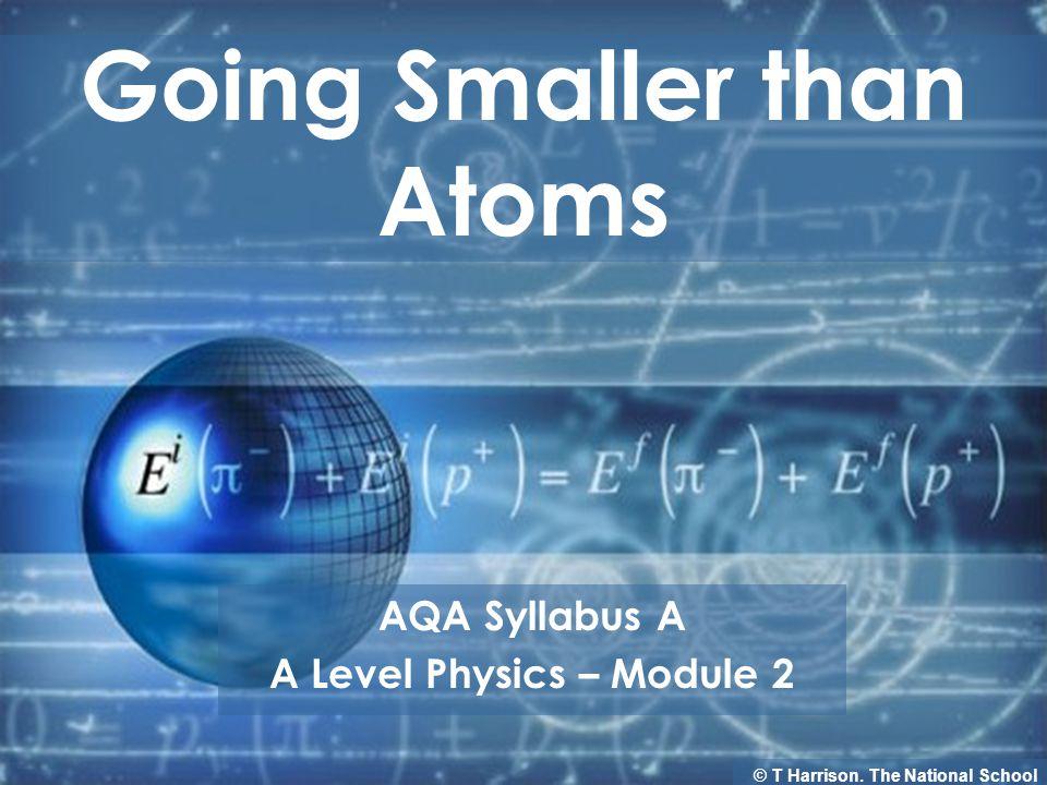 Going Smaller than Atoms AQA Syllabus A A Level Physics – Module 2 © T Harrison.