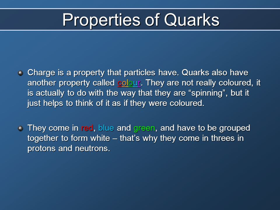 Properties of Quarks Charge is a property that particles have. Quarks also have another property called colour. They are not really coloured, it is ac