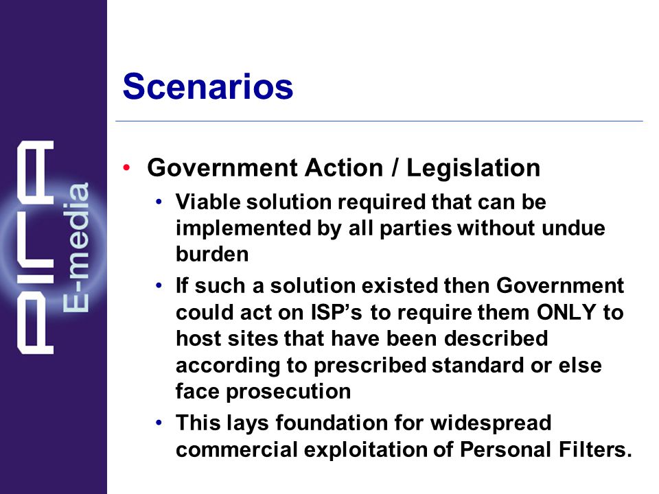 Scenarios Government Action / Legislation Viable solution required that can be implemented by all parties without undue burden If such a solution existed then Government could act on ISP's to require them ONLY to host sites that have been described according to prescribed standard or else face prosecution This lays foundation for widespread commercial exploitation of Personal Filters.
