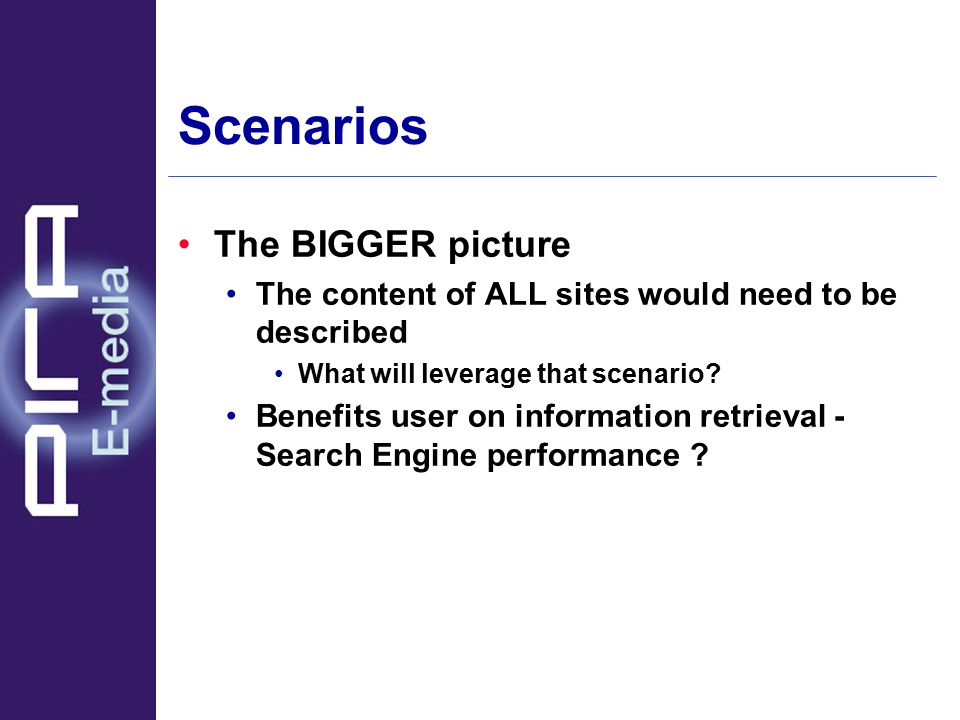 Scenarios The BIGGER picture The content of ALL sites would need to be described What will leverage that scenario.