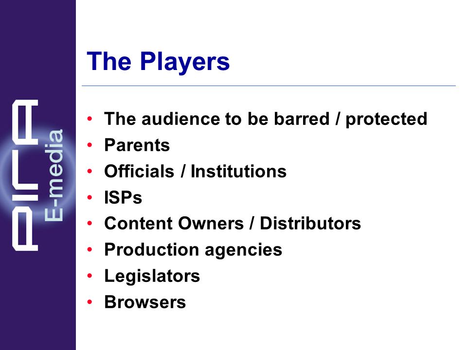The Players The audience to be barred / protected Parents Officials / Institutions ISPs Content Owners / Distributors Production agencies Legislators Browsers