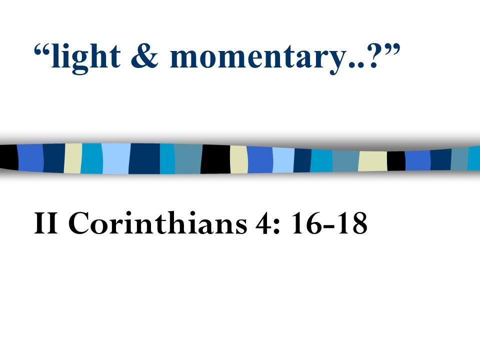 """light & momentary..?"" II Corinthians 4: 16-18"