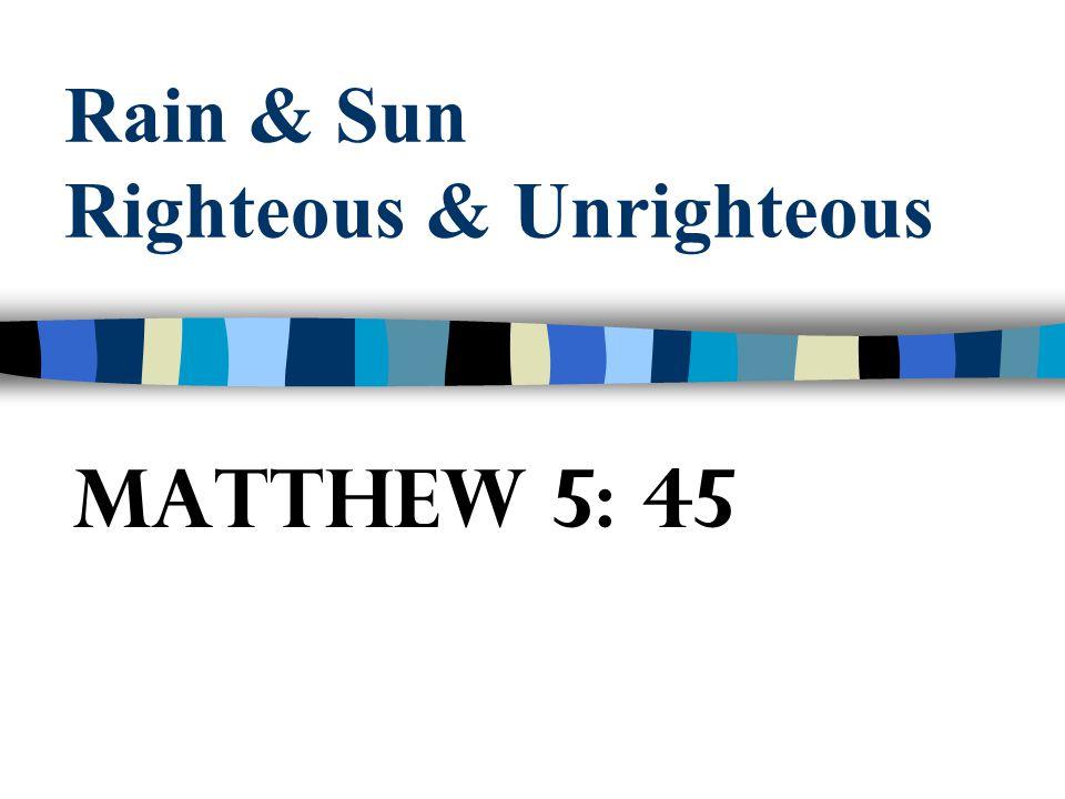 Rain & Sun Righteous & Unrighteous Matthew 5: 45