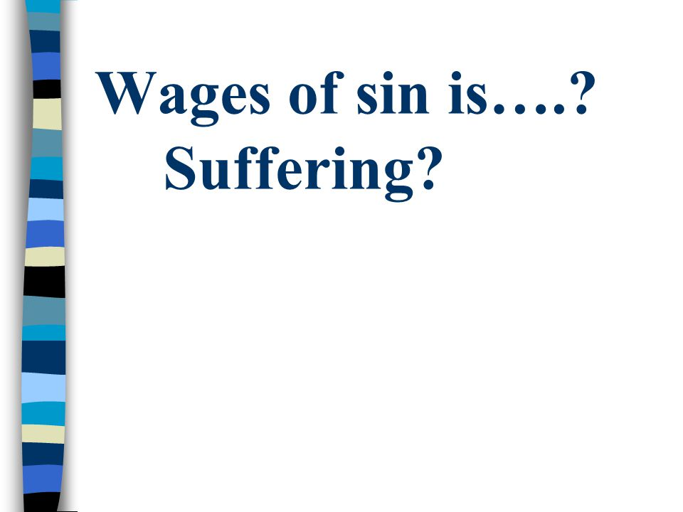 Wages of sin is….? Suffering?