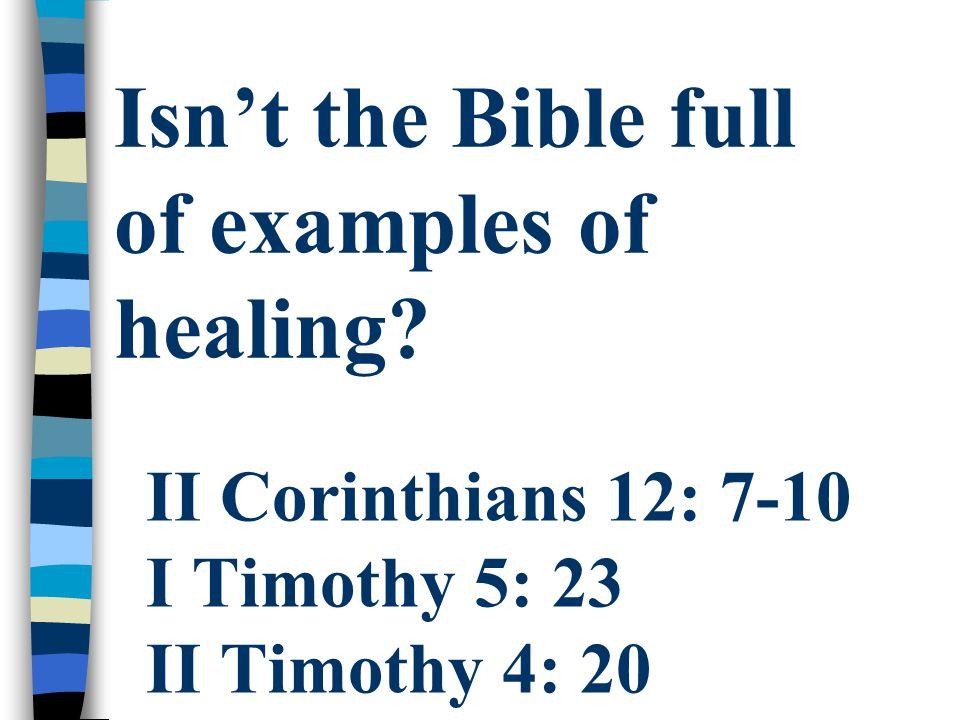 II Corinthians 12: 7-10 I Timothy 5: 23 II Timothy 4: 20 Isn't the Bible full of examples of healing?