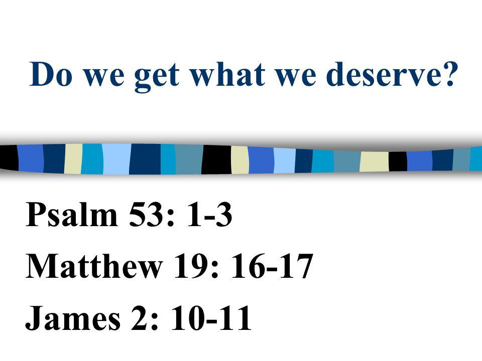 Do we get what we deserve? Psalm 53: 1-3 Matthew 19: 16-17 James 2: 10-11