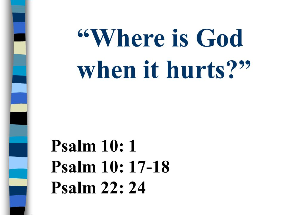 """Psalm 10: 1 Psalm 10: 17-18 Psalm 22: 24 """"Where is God when it hurts?"""""""
