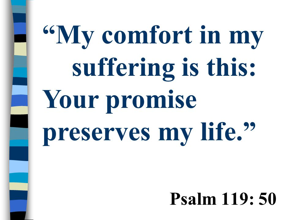 """Psalm 119: 50 """"My comfort in my suffering is this: Your promise preserves my life."""""""
