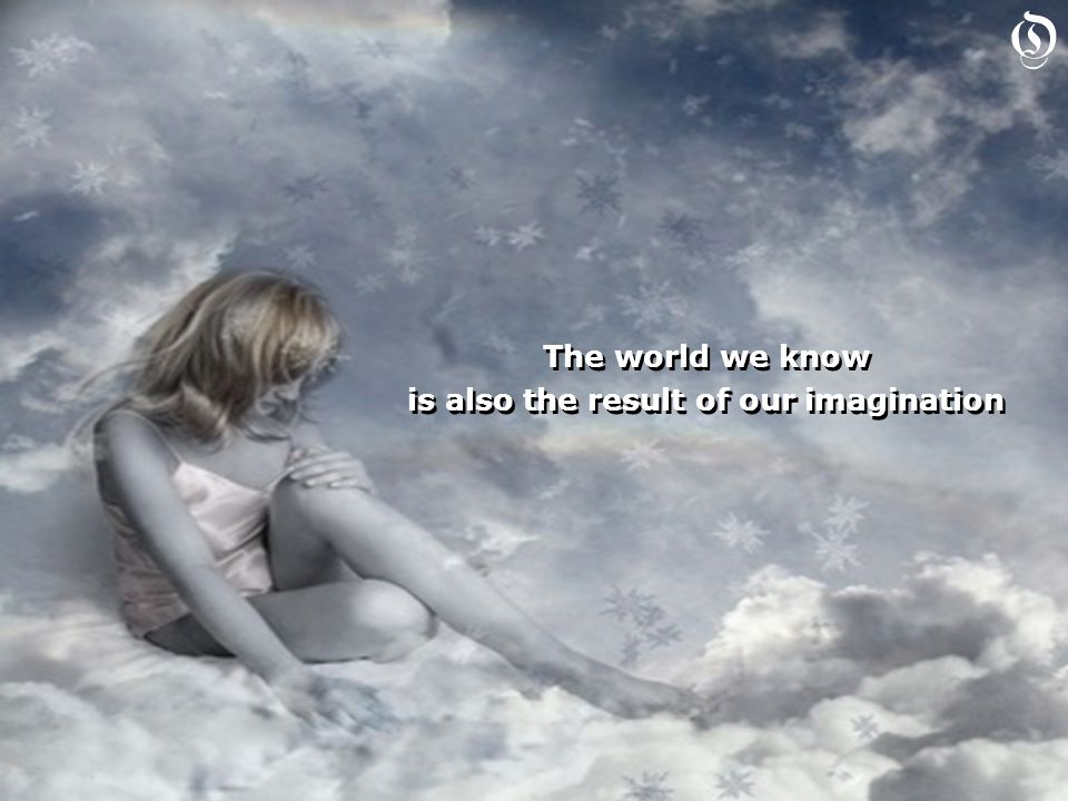 The world we know is also the result of our imagination The world we know is also the result of our imagination O