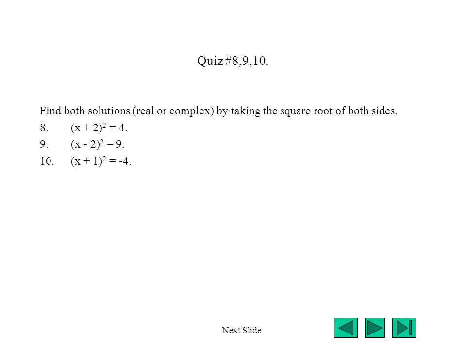 Quiz #8,9,10. Find both solutions (real or complex) by taking the square root of both sides. 8.(x + 2) 2 = 4. 9.(x - 2) 2 = 9. 10.(x + 1) 2 = -4. Next