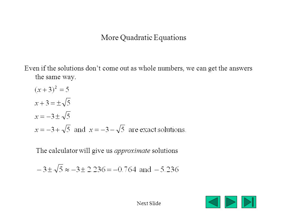 More Quadratic Equations Even if the solutions don't come out as whole numbers, we can get the answers the same way. Next Slide The calculator will gi