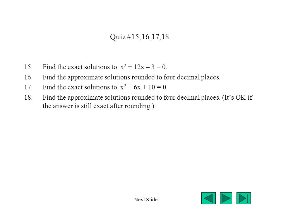 Quiz #15,16,17,18. 15.Find the exact solutions to x 2 + 12x – 3 = 0. 16.Find the approximate solutions rounded to four decimal places. 17.Find the exa