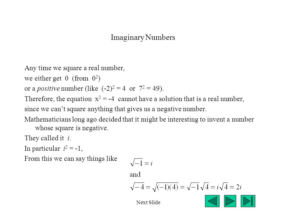 Imaginary Numbers Any time we square a real number, we either get 0 (from 0 2 ) or a positive number (like (-2) 2 = 4 or 7 2 = 49). Therefore, the equ