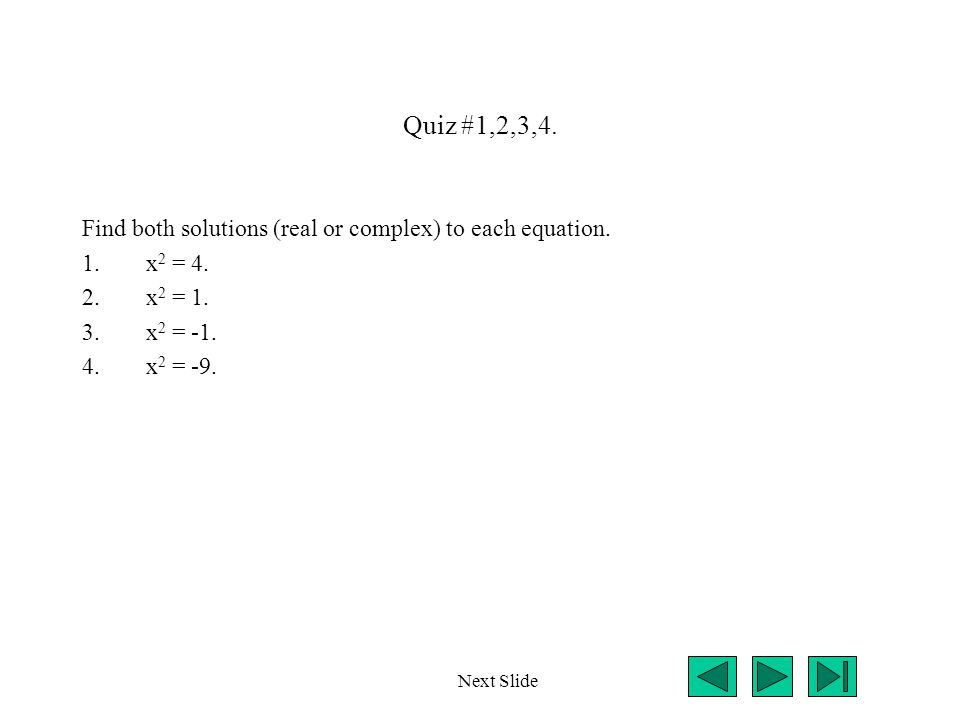 Quiz #1,2,3,4. Find both solutions (real or complex) to each equation. 1.x 2 = 4. 2.x 2 = 1. 3.x 2 = -1. 4.x 2 = -9. Next Slide