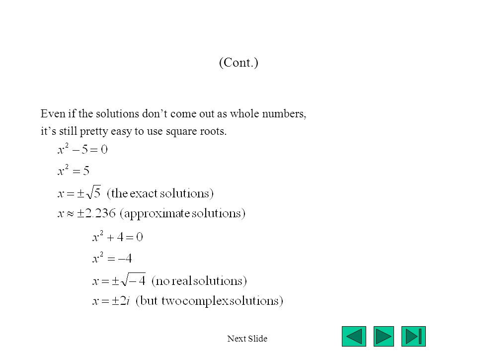 (Cont.) Even if the solutions don't come out as whole numbers, it's still pretty easy to use square roots. Next Slide