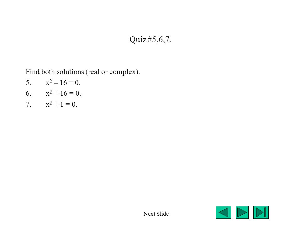Quiz #5,6,7. Find both solutions (real or complex). 5.x 2 – 16 = 0. 6.x 2 + 16 = 0. 7.x 2 + 1 = 0. Next Slide