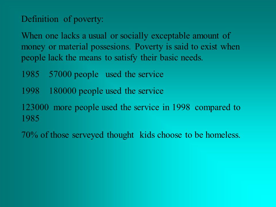 Definition of poverty: When one lacks a usual or socially exceptable amount of money or material possesions.