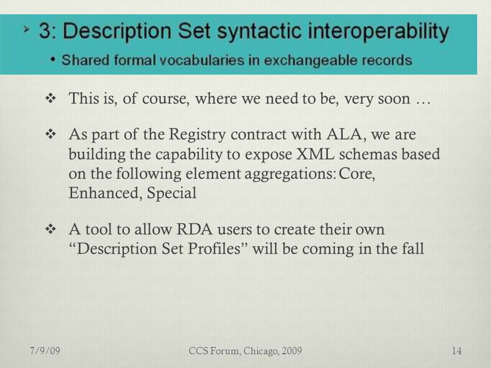  This is, of course, where we need to be, very soon …  As part of the Registry contract with ALA, we are building the capability to expose XML schemas based on the following element aggregations:Core, Enhanced, Special  A tool to allow RDA users to create their own Description Set Profiles will be coming in the fall 7/9/0914CCS Forum, Chicago, 2009
