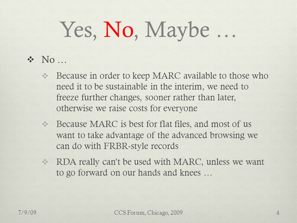 Yes, No, Maybe …  No …  Because in order to keep MARC available to those who need it to be sustainable in the interim, we need to freeze further changes, sooner rather than later, otherwise we raise costs for everyone  Because MARC is best for flat files, and most of us want to take advantage of the advanced browsing we can do with FRBR-style records  RDA really can't be used with MARC, unless we want to go forward on our hands and knees … 7/9/094CCS Forum, Chicago, 2009