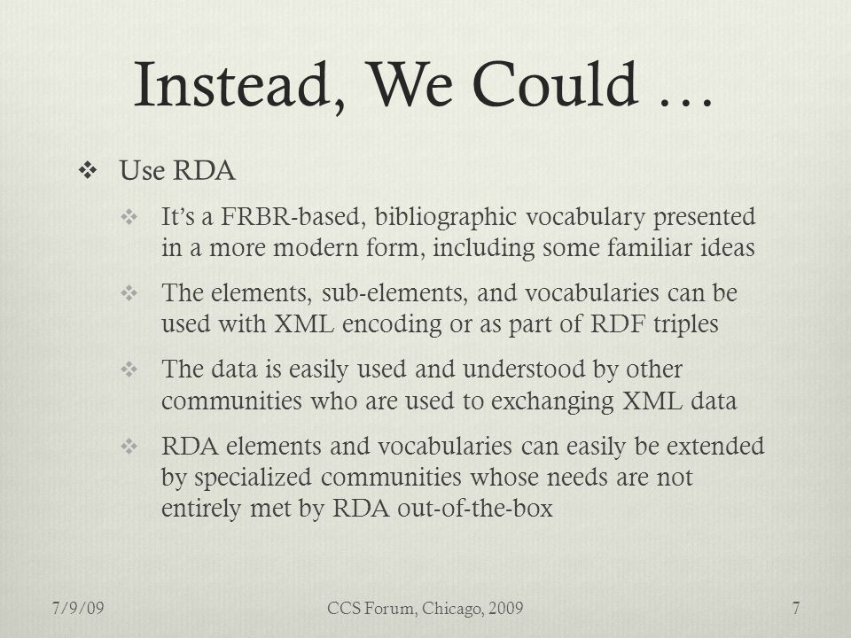 Instead, We Could …  Use RDA  It's a FRBR-based, bibliographic vocabulary presented in a more modern form, including some familiar ideas  The elements, sub-elements, and vocabularies can be used with XML encoding or as part of RDF triples  The data is easily used and understood by other communities who are used to exchanging XML data  RDA elements and vocabularies can easily be extended by specialized communities whose needs are not entirely met by RDA out-of-the-box 7/9/097CCS Forum, Chicago, 2009
