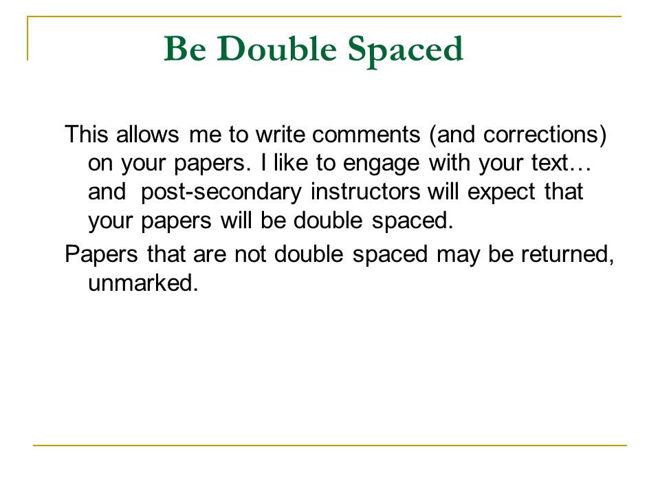 Be Double Spaced This allows me to write comments (and corrections) on your papers.