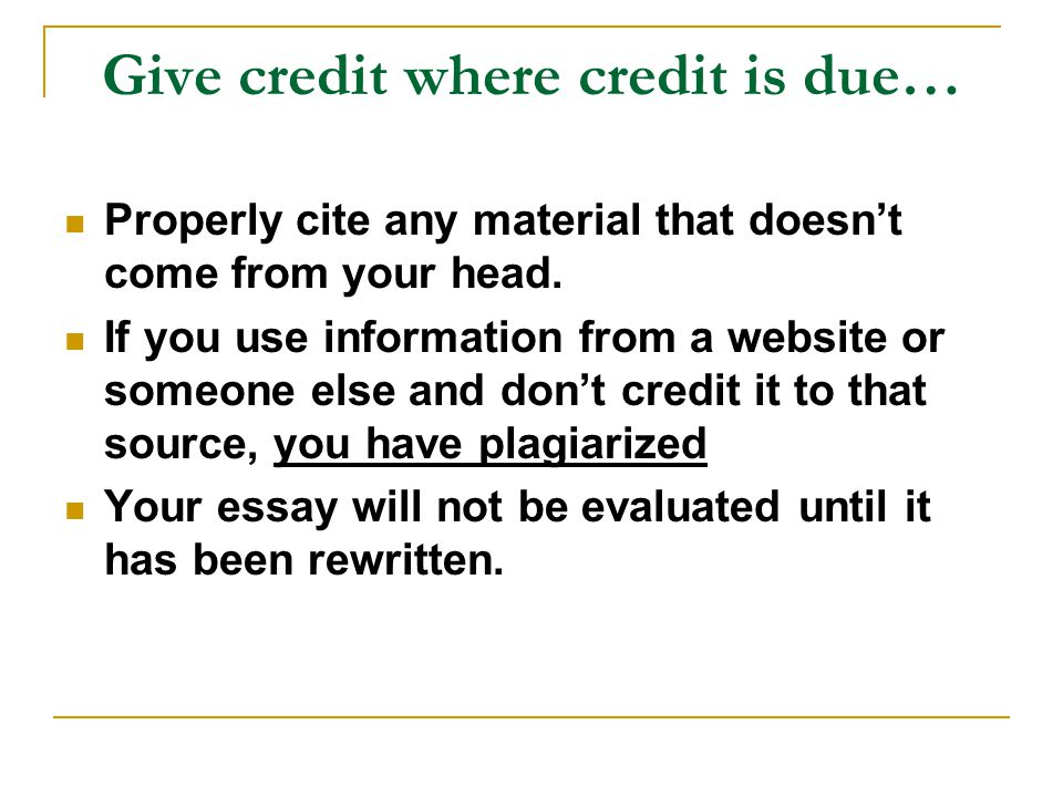 Give credit where credit is due… Properly cite any material that doesn't come from your head.