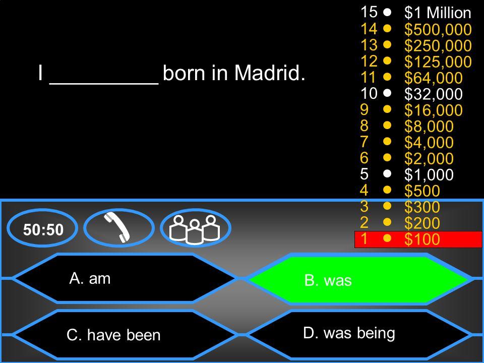 50:50 15 14 13 12 11 10 9 8 7 6 5 4 3 2 1 $1 Million $500,000 $250,000 $125,000 $64,000 $32,000 $16,000 $8,000 $4,000 $2,000 $1,000 $500 $300 $200 $100 I _________ born in Madrid.