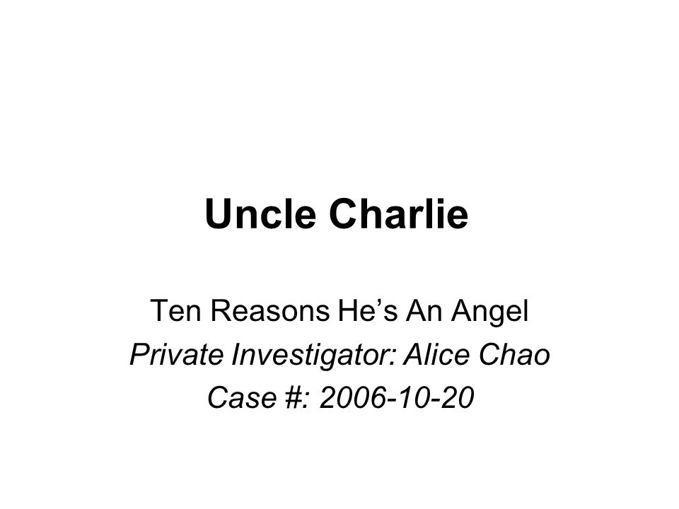 Uncle Charlie Ten Reasons He's An Angel Private Investigator: Alice Chao Case #: 2006-10-20