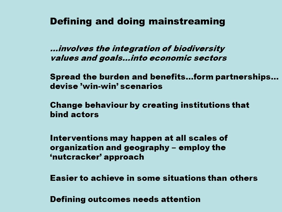 Defining and doing mainstreaming …involves the integration of biodiversity values and goals…into economic sectors Spread the burden and benefits…form partnerships… devise 'win-win' scenarios Change behaviour by creating institutions that bind actors Interventions may happen at all scales of organization and geography – employ the 'nutcracker' approach Easier to achieve in some situations than others Defining outcomes needs attention