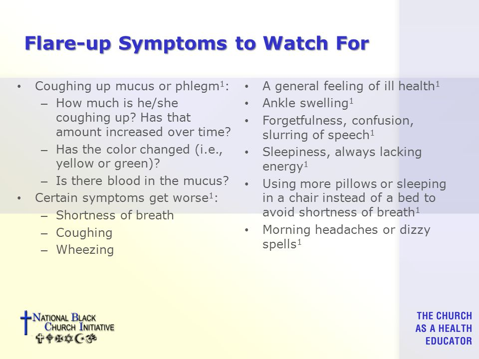 Flare-up Symptoms to Watch For Coughing up mucus or phlegm 1 : – How much is he/she coughing up.