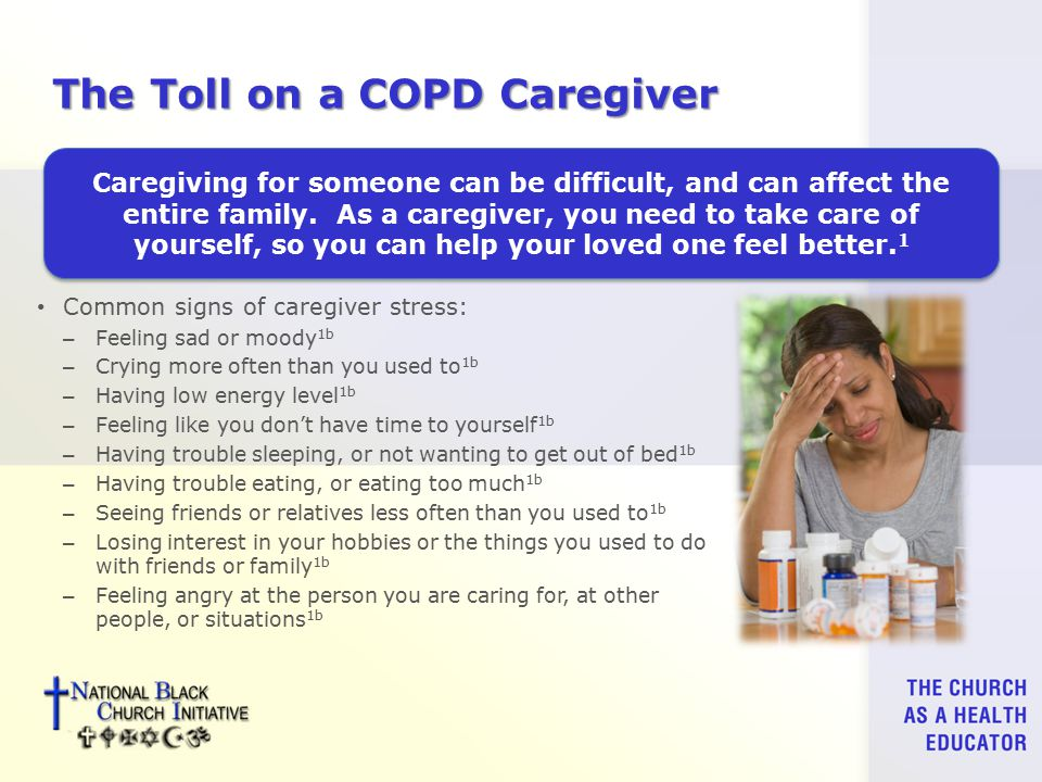 The Toll on a COPD Caregiver Common signs of caregiver stress: – Feeling sad or moody 1b – Crying more often than you used to 1b – Having low energy level 1b – Feeling like you don't have time to yourself 1b – Having trouble sleeping, or not wanting to get out of bed 1b – Having trouble eating, or eating too much 1b – Seeing friends or relatives less often than you used to 1b – Losing interest in your hobbies or the things you used to do with friends or family 1b – Feeling angry at the person you are caring for, at other people, or situations 1b Caregiving for someone can be difficult, and can affect the entire family.