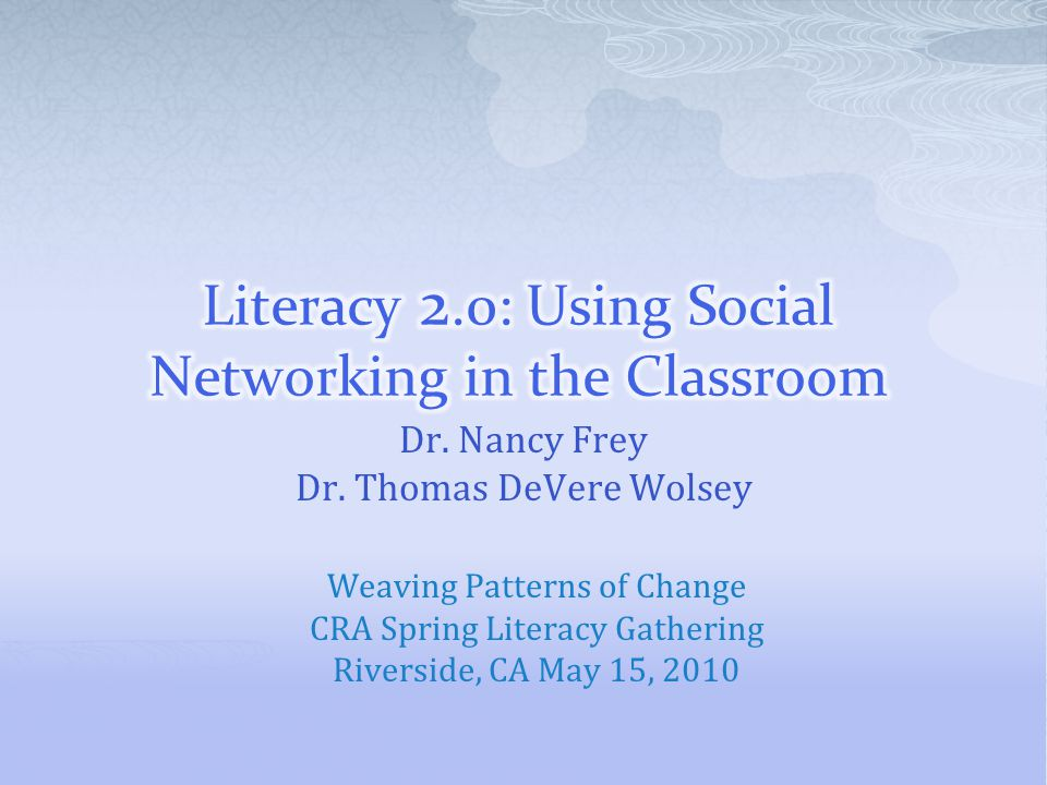 Dr. Nancy Frey Dr. Thomas DeVere Wolsey Weaving Patterns of Change CRA Spring Literacy Gathering Riverside, CA May 15, 2010