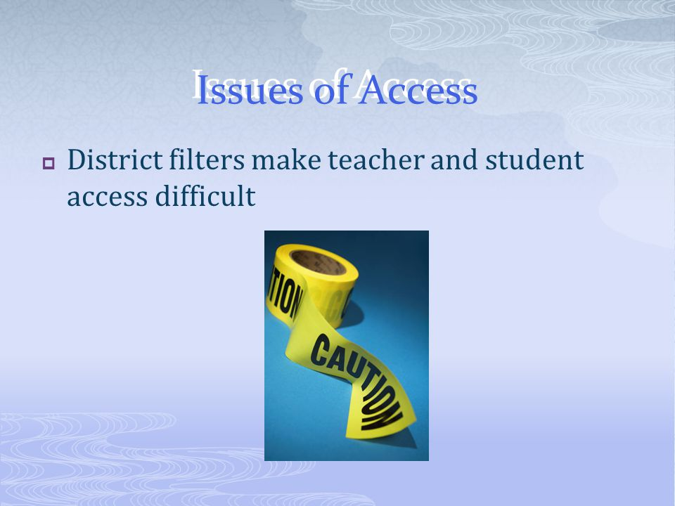Issues of Access  District filters make teacher and student access difficult