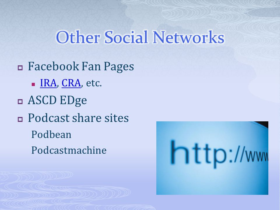  Facebook Fan Pages IRA, CRA, etc. IRACRA  ASCD EDge  Podcast share sites Podbean Podcastmachine