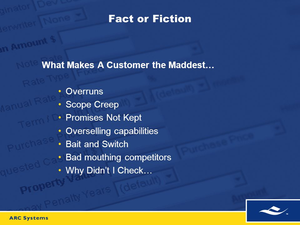 Fact or Fiction What Makes A Customer the Maddest… Overruns Scope Creep Promises Not Kept Overselling capabilities Bait and Switch Bad mouthing competitors Why Didn't I Check…