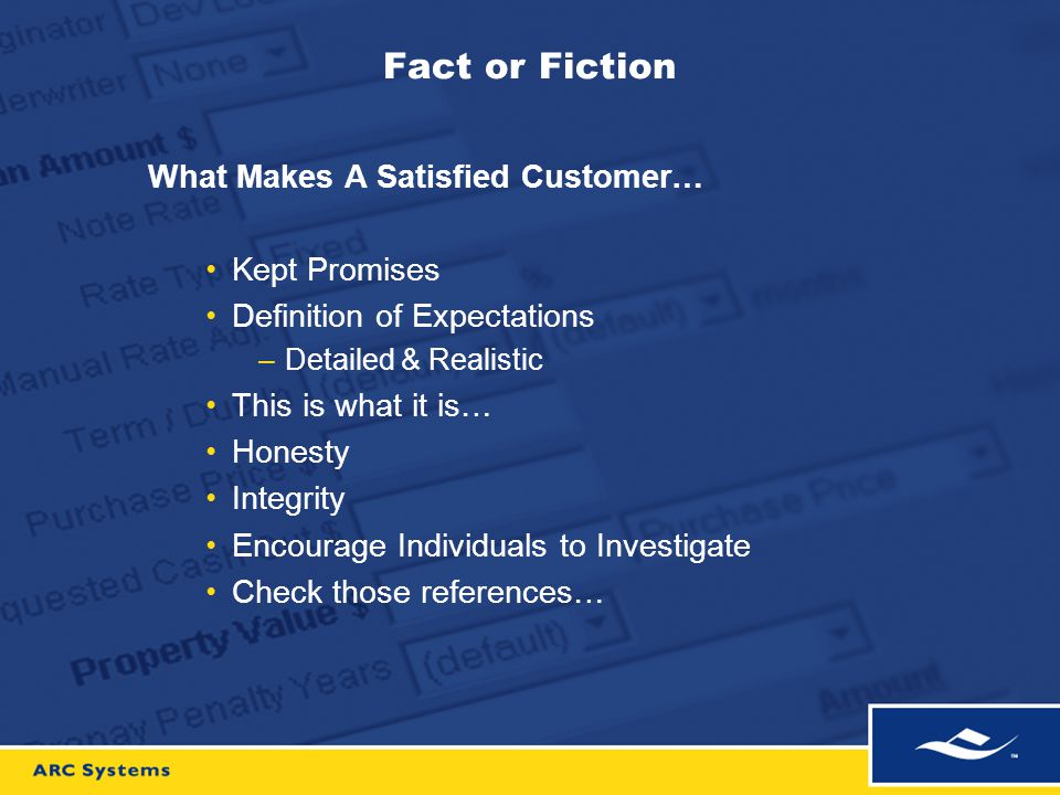 Fact or Fiction What Makes A Satisfied Customer… Kept Promises Definition of Expectations –Detailed & Realistic This is what it is… Honesty Integrity Encourage Individuals to Investigate Check those references…