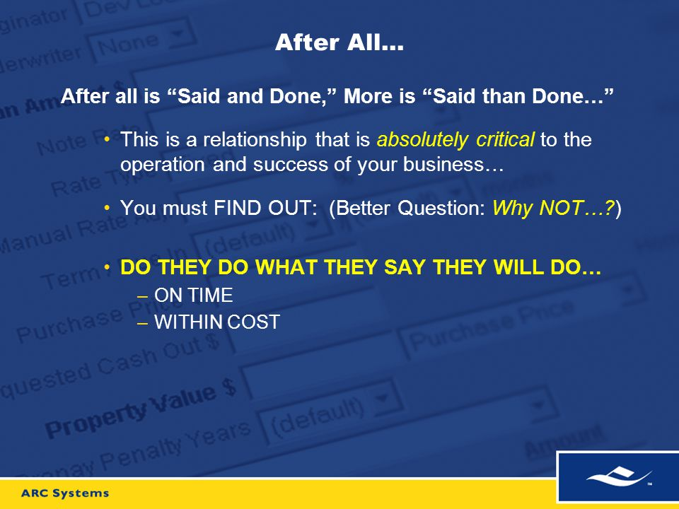 After All… After all is Said and Done, More is Said than Done… This is a relationship that is absolutely critical to the operation and success of your business… You must FIND OUT: (Better Question: Why NOT… ) DO THEY DO WHAT THEY SAY THEY WILL DO… –ON TIME –WITHIN COST