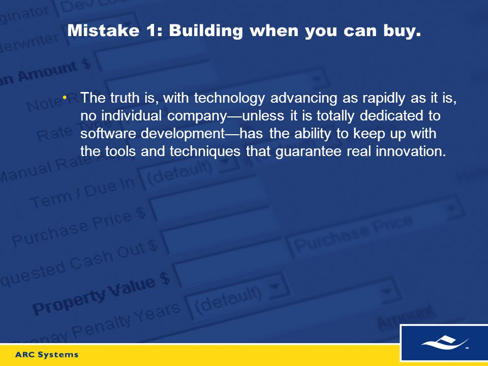 Mistake 1: Building when you can buy. The truth is, with technology advancing as rapidly as it is, no individual company—unless it is totally dedicate