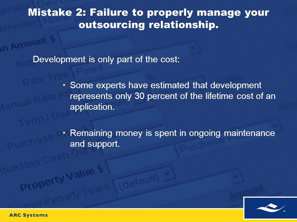 Mistake 2: Failure to properly manage your outsourcing relationship. Development is only part of the cost: Some experts have estimated that developmen