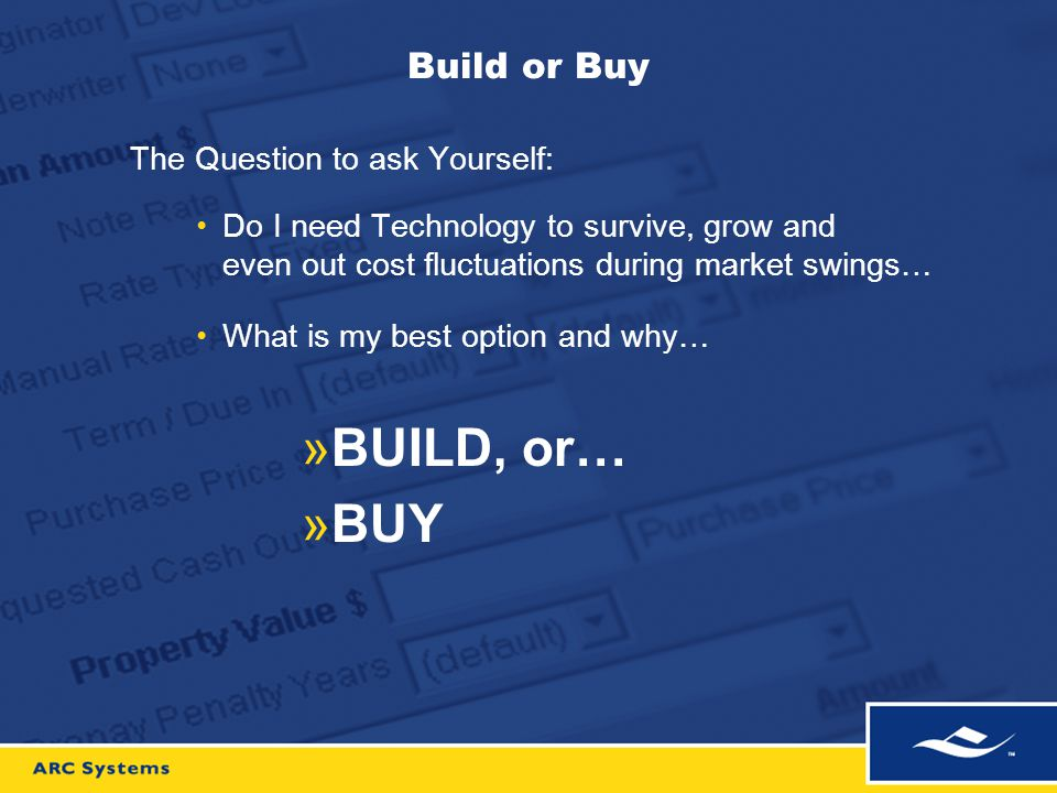 Build or Buy The Question to ask Yourself: Do I need Technology to survive, grow and even out cost fluctuations during market swings… What is my best option and why… »BUILD, or… »BUY