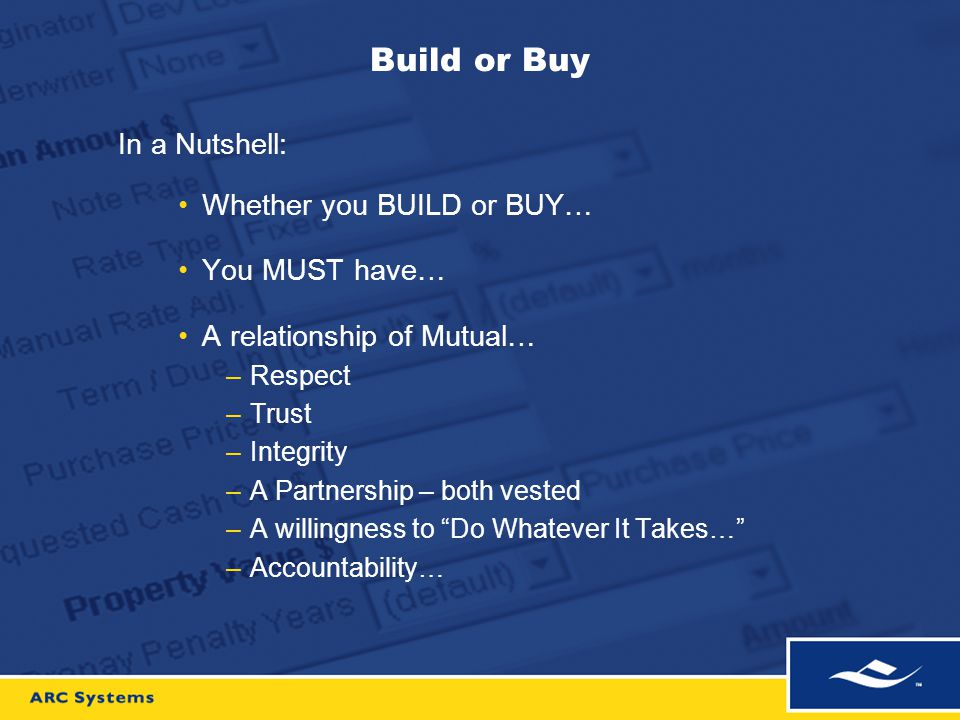 Build or Buy In a Nutshell: Industry experience on staff (your industry) Are they vested in success (ownership) Are they motivated beyond paycheck Are they dedicated because it's a great place to be… What is your organizations expertise… –Selling mortgage products, or –Developing leading edge technology… Where do you make your money… –Selling mortgage products, or –Struggling with technology…