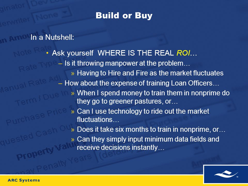 Build or Buy In a Nutshell: Ask yourself WHERE IS THE REAL ROI… –Is it throwing manpower at the problem… »Having to Hire and Fire as the market fluctuates –How about the expense of training Loan Officers… »When I spend money to train them in nonprime do they go to greener pastures, or… »Can I use technology to ride out the market fluctuations… »Does it take six months to train in nonprime, or… »Can they simply input minimum data fields and receive decisions instantly…