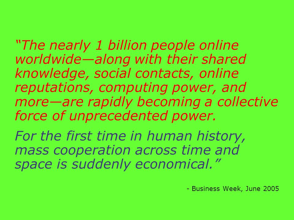 The nearly 1 billion people online worldwide—along with their shared knowledge, social contacts, online reputations, computing power, and more—are rapidly becoming a collective force of unprecedented power.