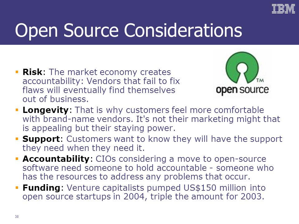 38 Open Source Considerations  Risk: The market economy creates accountability: Vendors that fail to fix flaws will eventually find themselves out of business.